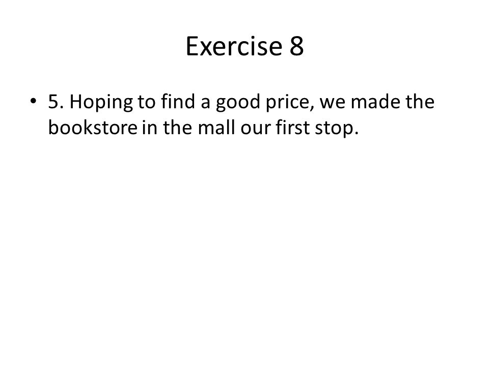 Exercise 8 5. Hoping to find a good price, we made the bookstore in the mall our first stop.