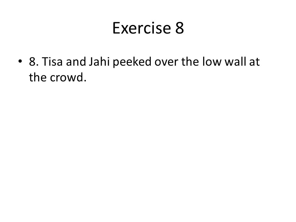Exercise 8 8. Tisa and Jahi peeked over the low wall at the crowd.