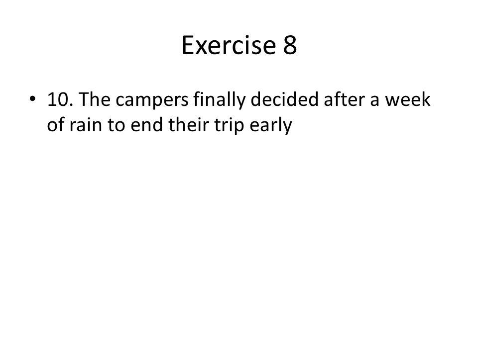 Exercise 8 10. The campers finally decided after a week of rain to end their trip early
