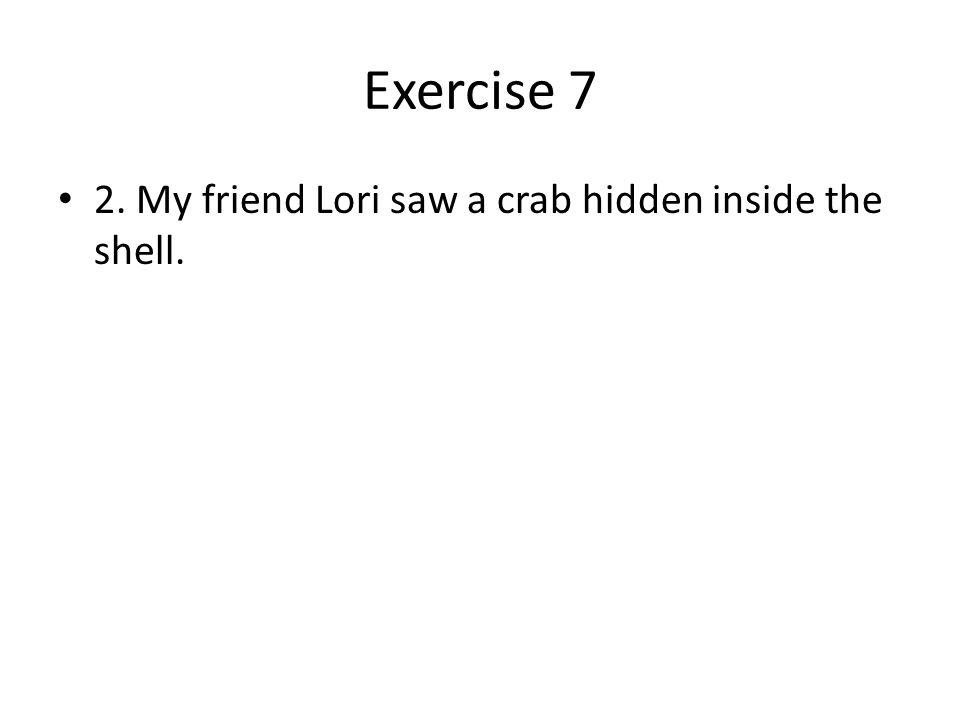 Exercise 7 2. My friend Lori saw a crab hidden inside the shell.