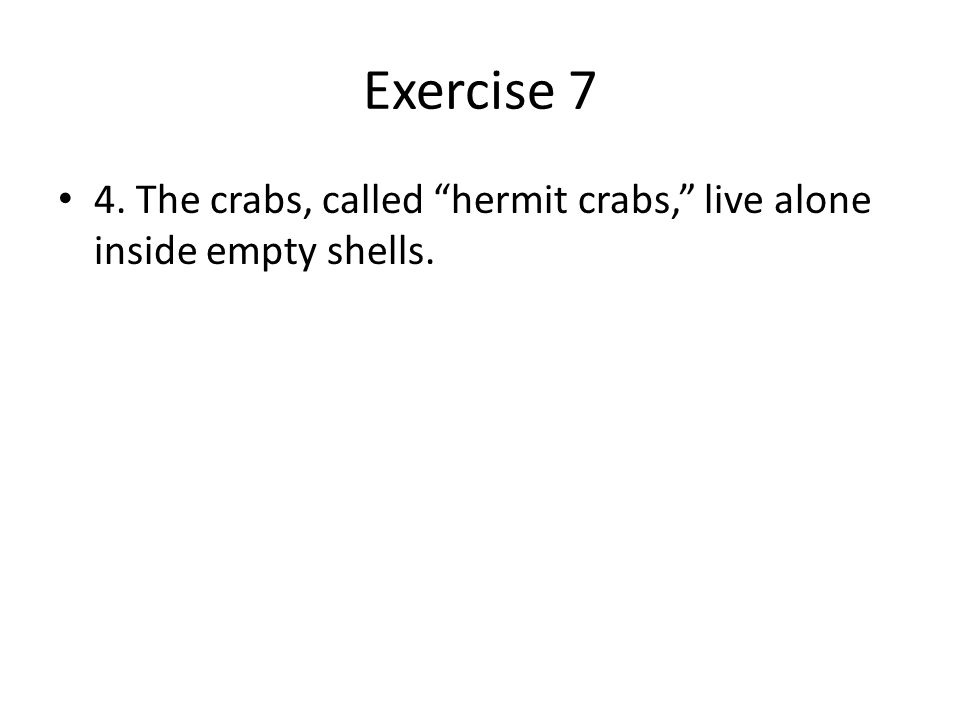 Exercise 7 4. The crabs, called hermit crabs, live alone inside empty shells.