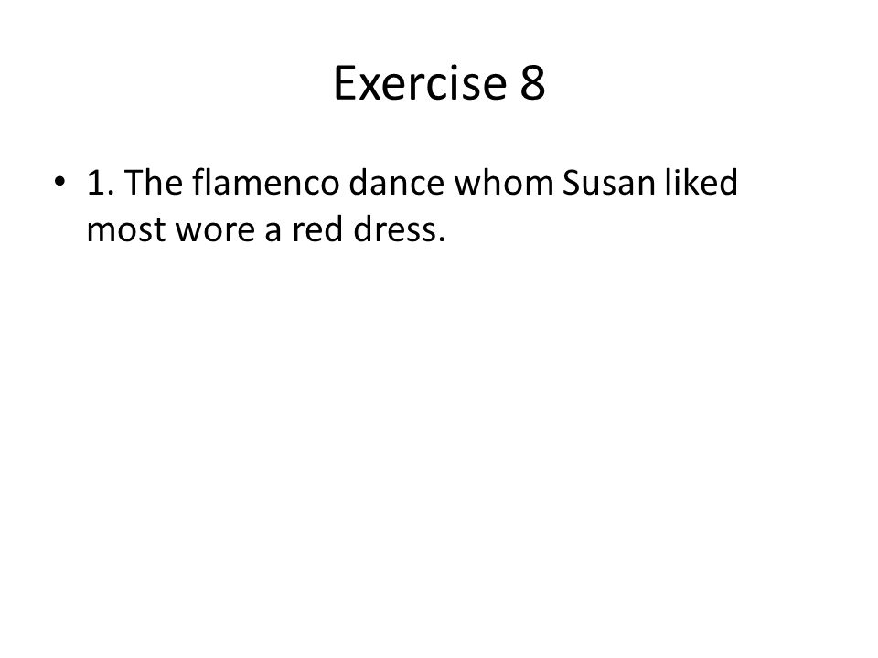 Exercise 8 1. The flamenco dance whom Susan liked most wore a red dress.