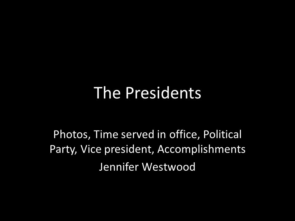 The Presidents Photos, Time served in office, Political Party, Vice president, Accomplishments Jennifer Westwood