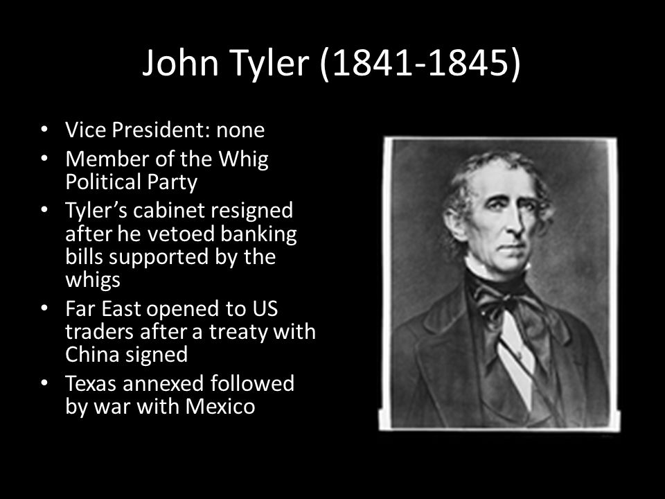 John Tyler (1841-1845) Vice President: none Member of the Whig Political Party Tyler's cabinet resigned after he vetoed banking bills supported by the whigs Far East opened to US traders after a treaty with China signed Texas annexed followed by war with Mexico