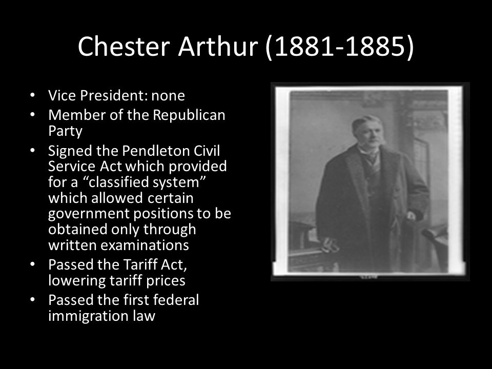 Chester Arthur (1881-1885) Vice President: none Member of the Republican Party Signed the Pendleton Civil Service Act which provided for a classified system which allowed certain government positions to be obtained only through written examinations Passed the Tariff Act, lowering tariff prices Passed the first federal immigration law