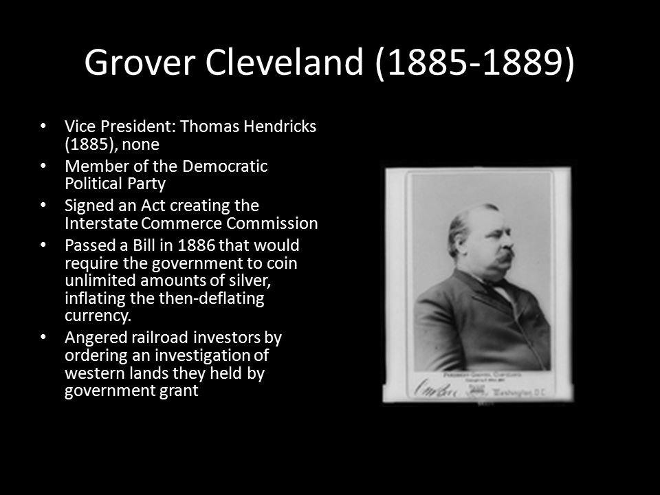 Grover Cleveland (1885-1889) Vice President: Thomas Hendricks (1885), none Member of the Democratic Political Party Signed an Act creating the Interstate Commerce Commission Passed a Bill in 1886 that would require the government to coin unlimited amounts of silver, inflating the then-deflating currency.