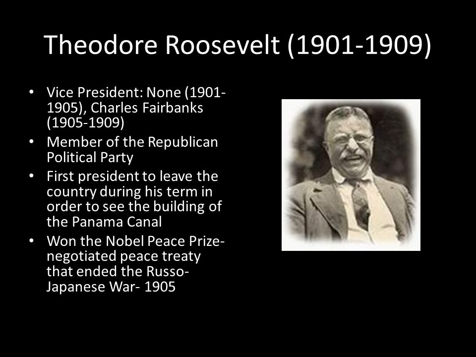 Theodore Roosevelt (1901-1909) Vice President: None (1901- 1905), Charles Fairbanks (1905-1909) Member of the Republican Political Party First president to leave the country during his term in order to see the building of the Panama Canal Won the Nobel Peace Prize- negotiated peace treaty that ended the Russo- Japanese War- 1905
