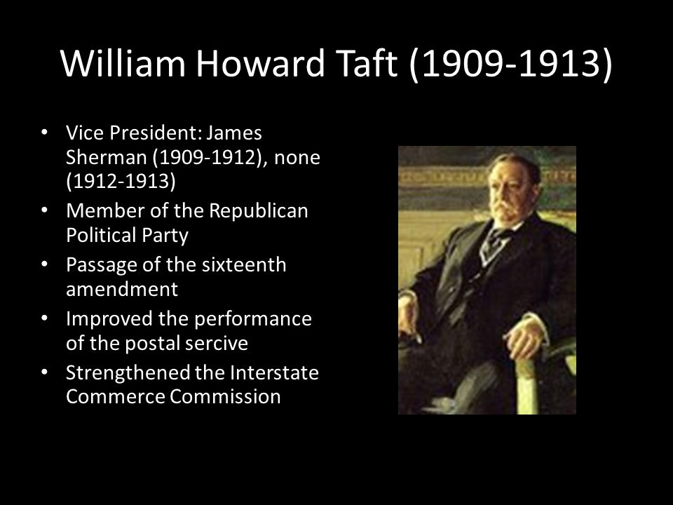 William Howard Taft (1909-1913) Vice President: James Sherman (1909-1912), none (1912-1913) Member of the Republican Political Party Passage of the sixteenth amendment Improved the performance of the postal sercive Strengthened the Interstate Commerce Commission