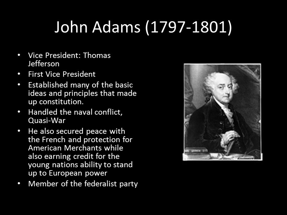 John Adams (1797-1801) Vice President: Thomas Jefferson First Vice President Established many of the basic ideas and principles that made up constitution.
