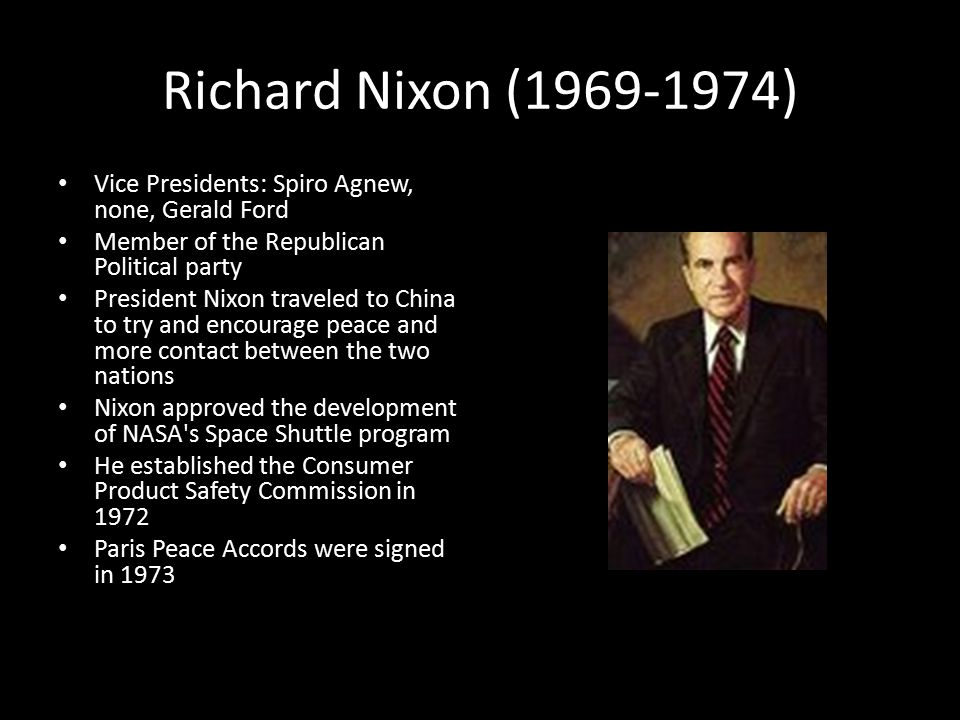 Richard Nixon (1969-1974) Vice Presidents: Spiro Agnew, none, Gerald Ford Member of the Republican Political party President Nixon traveled to China to try and encourage peace and more contact between the two nations Nixon approved the development of NASA s Space Shuttle program He established the Consumer Product Safety Commission in 1972 Paris Peace Accords were signed in 1973