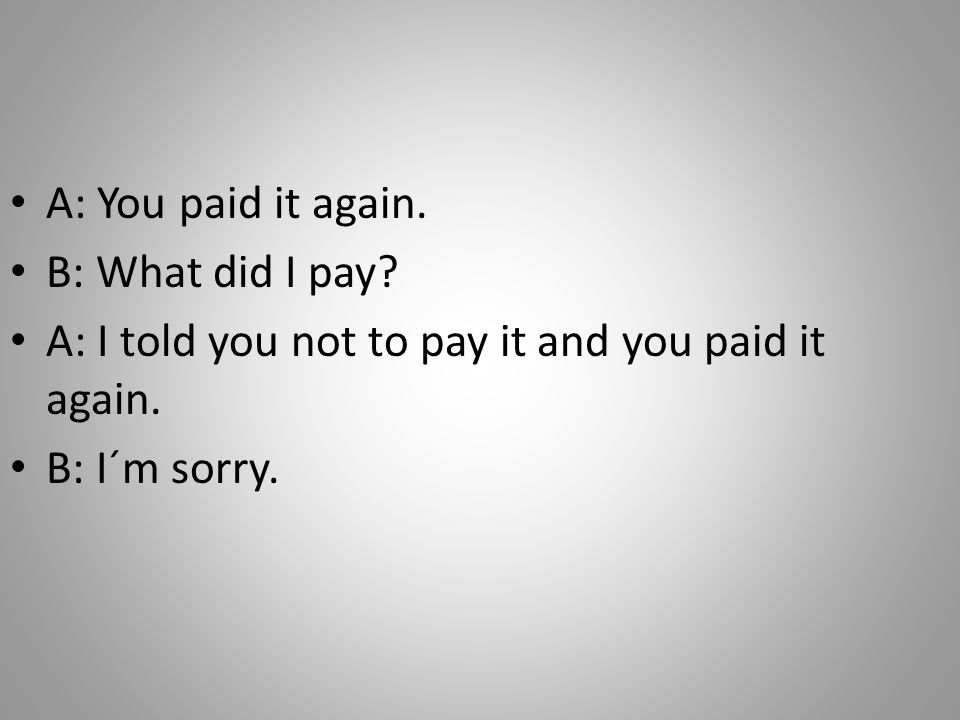 A: You paid it again. B: What did I pay. A: I told you not to pay it and you paid it again.