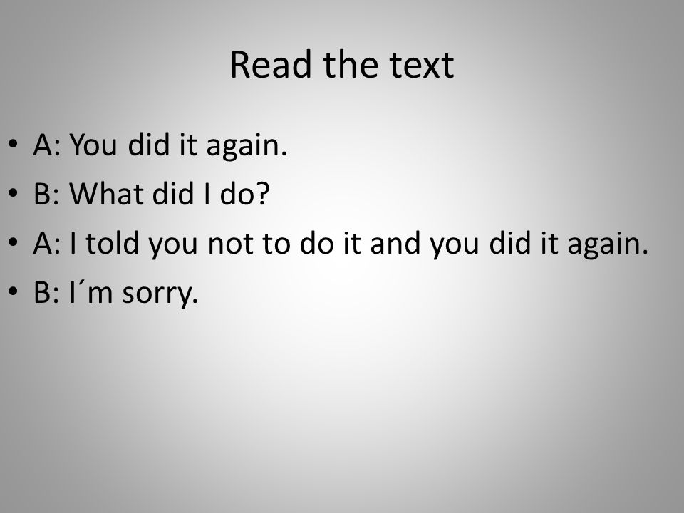 Read the text A: You did it again. B: What did I do.