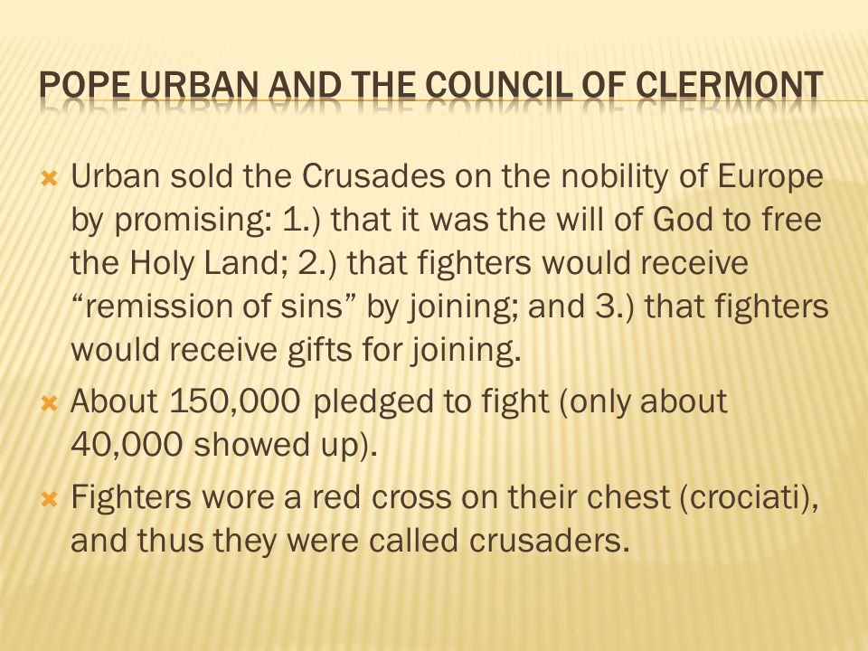  Urban sold the Crusades on the nobility of Europe by promising: 1.) that it was the will of God to free the Holy Land; 2.) that fighters would receive remission of sins by joining; and 3.) that fighters would receive gifts for joining.