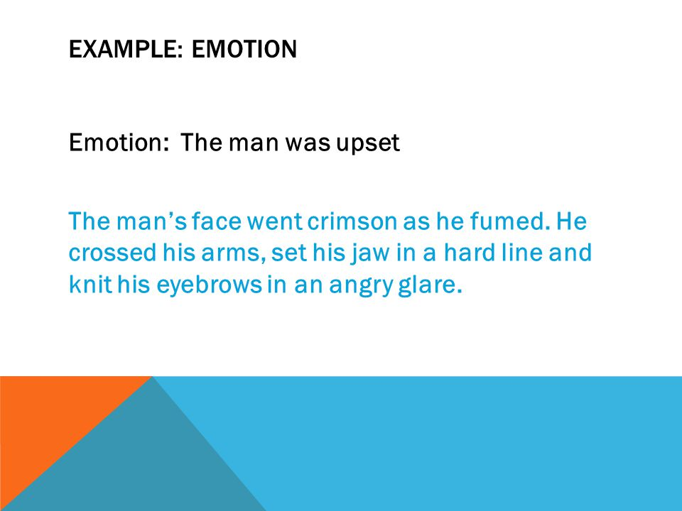 EXAMPLE: EMOTION Emotion: The man was upset The man's face went crimson as he fumed.