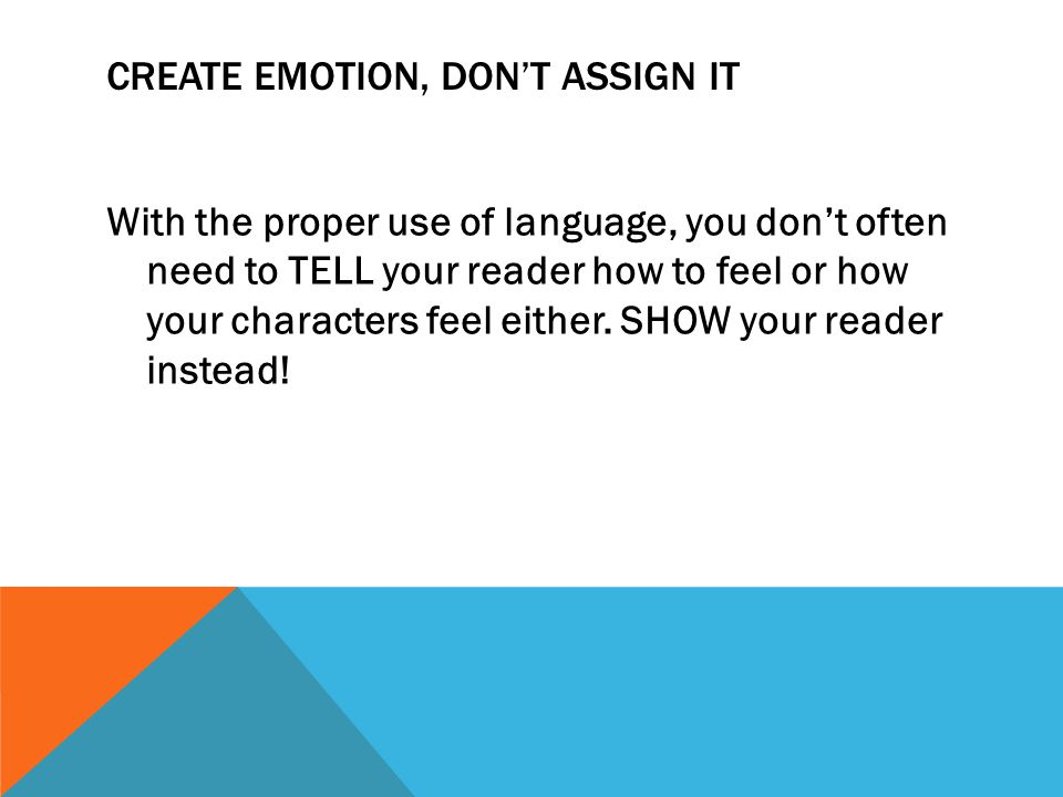 CREATE EMOTION, DON'T ASSIGN IT With the proper use of language, you don't often need to TELL your reader how to feel or how your characters feel either.
