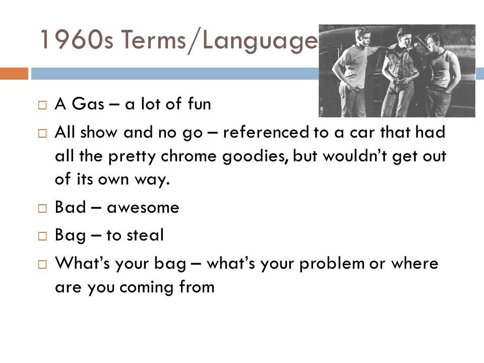 1960s Terms/Language  A Gas – a lot of fun  All show and no go – referenced to a car that had all the pretty chrome goodies, but wouldn't get out of