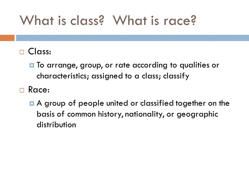 What is class? What is race?  Class:  To arrange, group, or rate according to qualities or characteristics; assigned to a class; classify  Race: 