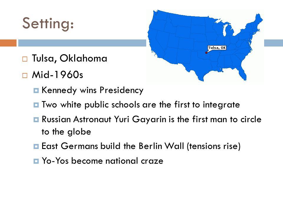 Setting:  Tulsa, Oklahoma  Mid-1960s  Kennedy wins Presidency  Two white public schools are the first to integrate  Russian Astronaut Yuri Gayari