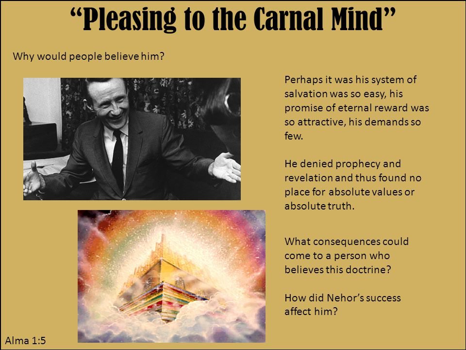 Pleasing to the Carnal Mind Alma 1:5 Why would people believe him.