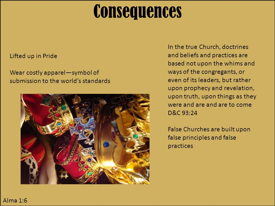 Consequences Alma 1:6 Lifted up in Pride Wear costly apparel—symbol of submission to the world's standards In the true Church, doctrines and beliefs and practices are based not upon the whims and ways of the congregants, or even of its leaders, but rather upon prophecy and revelation, upon truth, upon things as they were and are and are to come D&C 93:24 False Churches are built upon false principles and false practices