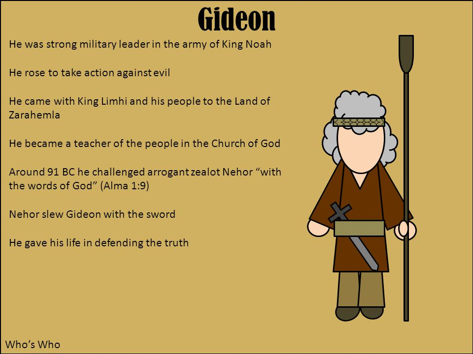 Gideon Who's Who He was strong military leader in the army of King Noah He rose to take action against evil He came with King Limhi and his people to the Land of Zarahemla He became a teacher of the people in the Church of God Around 91 BC he challenged arrogant zealot Nehor with the words of God (Alma 1:9) Nehor slew Gideon with the sword He gave his life in defending the truth