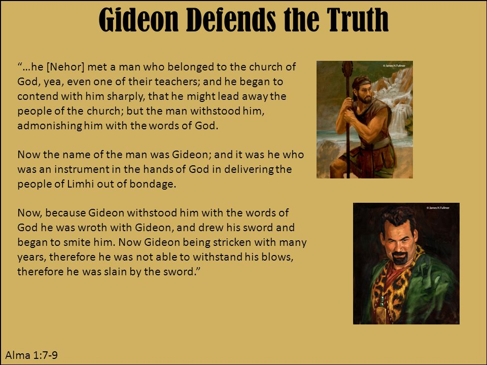 Gideon Defends the Truth Alma 1:7-9 …he [Nehor] met a man who belonged to the church of God, yea, even one of their teachers; and he began to contend with him sharply, that he might lead away the people of the church; but the man withstood him, admonishing him with the words of God.