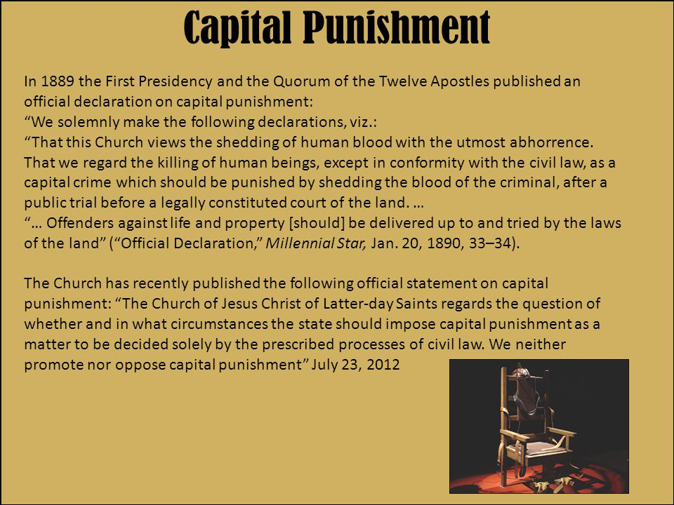 In 1889 the First Presidency and the Quorum of the Twelve Apostles published an official declaration on capital punishment: We solemnly make the following declarations, viz.: That this Church views the shedding of human blood with the utmost abhorrence.
