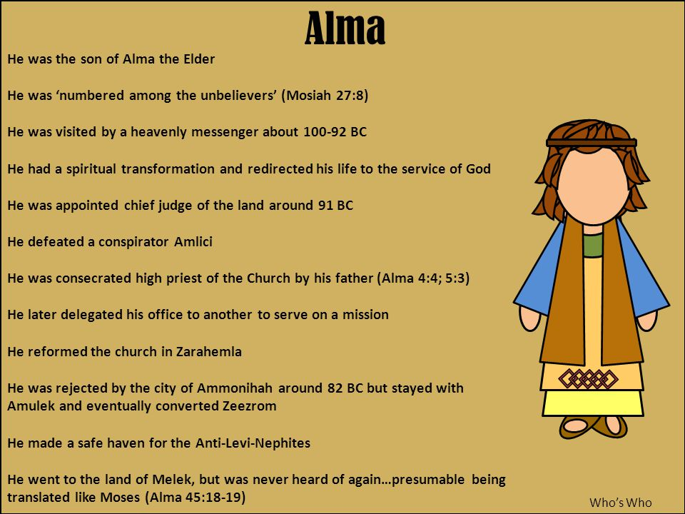 Alma Who's Who He was the son of Alma the Elder He was 'numbered among the unbelievers' (Mosiah 27:8) He was visited by a heavenly messenger about 100-92 BC He had a spiritual transformation and redirected his life to the service of God He was appointed chief judge of the land around 91 BC He defeated a conspirator Amlici He was consecrated high priest of the Church by his father (Alma 4:4; 5:3) He later delegated his office to another to serve on a mission He reformed the church in Zarahemla He was rejected by the city of Ammonihah around 82 BC but stayed with Amulek and eventually converted Zeezrom He made a safe haven for the Anti-Levi-Nephites He went to the land of Melek, but was never heard of again…presumable being translated like Moses (Alma 45:18-19)