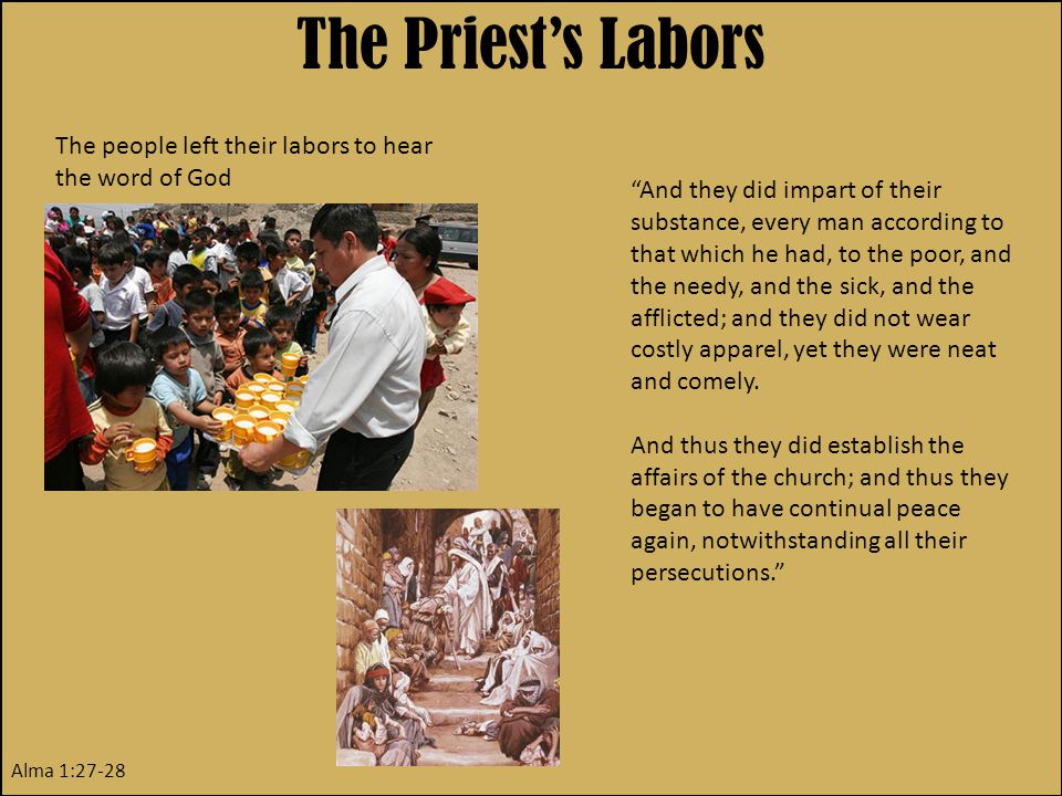 The Priest's Labors The people left their labors to hear the word of God Alma 1:27-28 And they did impart of their substance, every man according to that which he had, to the poor, and the needy, and the sick, and the afflicted; and they did not wear costly apparel, yet they were neat and comely.