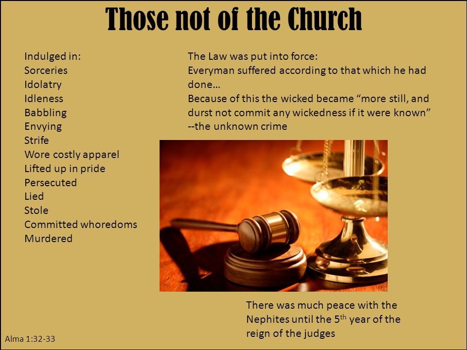 Those not of the Church Indulged in: Sorceries Idolatry Idleness Babbling Envying Strife Wore costly apparel Lifted up in pride Persecuted Lied Stole Committed whoredoms Murdered Alma 1:32-33 The Law was put into force: Everyman suffered according to that which he had done… Because of this the wicked became more still, and durst not commit any wickedness if it were known --the unknown crime There was much peace with the Nephites until the 5 th year of the reign of the judges