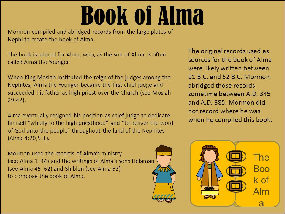 Mission Statement Although the book of Alma is the longest in the Book of Mormon, it covers a period of only 39 years— approximately 91 B.C.