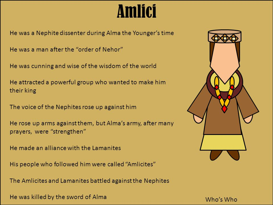 He was a Nephite dissenter during Alma the Younger's time He was a man after the order of Nehor He was cunning and wise of the wisdom of the world He attracted a powerful group who wanted to make him their king The voice of the Nephites rose up against him He rose up arms against them, but Alma's army, after many prayers, were strengthen He made an alliance with the Lamanites His people who followed him were called Amlicites The Amlicites and Lamanites battled against the Nephites He was killed by the sword of Alma Amlici Who's Who