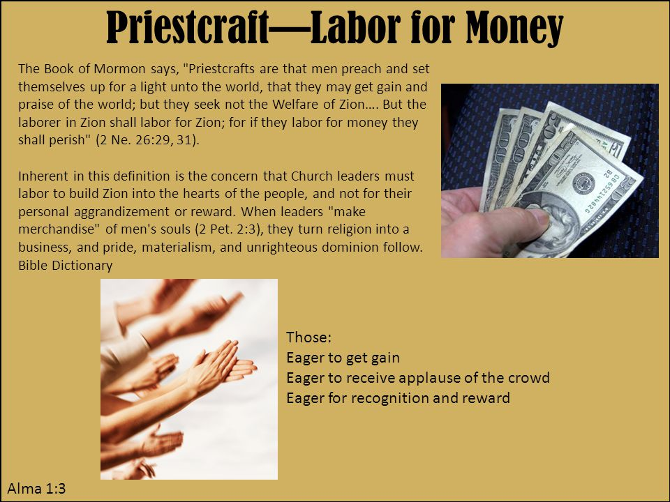 Priestcraft—Labor for Money Alma 1:3 The Book of Mormon says, Priestcrafts are that men preach and set themselves up for a light unto the world, that they may get gain and praise of the world; but they seek not the Welfare of Zion….