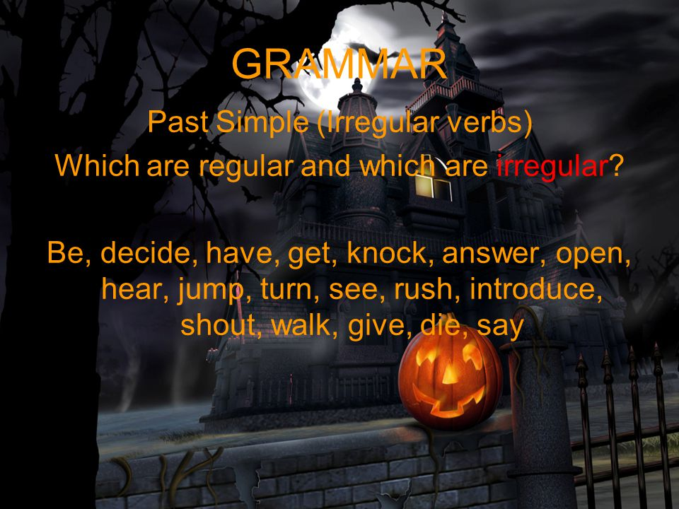 GRAMMAR Past Simple (Irregular verbs) Which are regular and which are irregular? Be, decide, have, get, knock, answer, open, hear, jump, turn, see, ru
