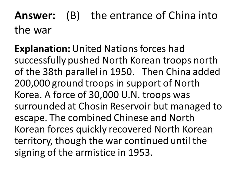 Answer: (B) the entrance of China into the war Explanation: United Nations forces had successfully pushed North Korean troops north of the 38th parall