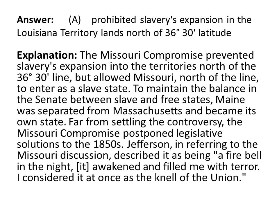 Answer: (A) prohibited slavery's expansion in the Louisiana Territory lands north of 36° 30' latitude Explanation: The Missouri Compromise prevented s