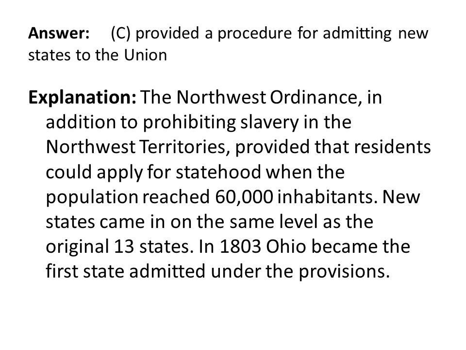 Answer: (C) provided a procedure for admitting new states to the Union Explanation: The Northwest Ordinance, in addition to prohibiting slavery in the