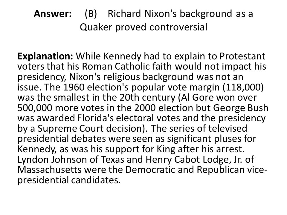 Answer: (B) Richard Nixon's background as a Quaker proved controversial Explanation: While Kennedy had to explain to Protestant voters that his Roman