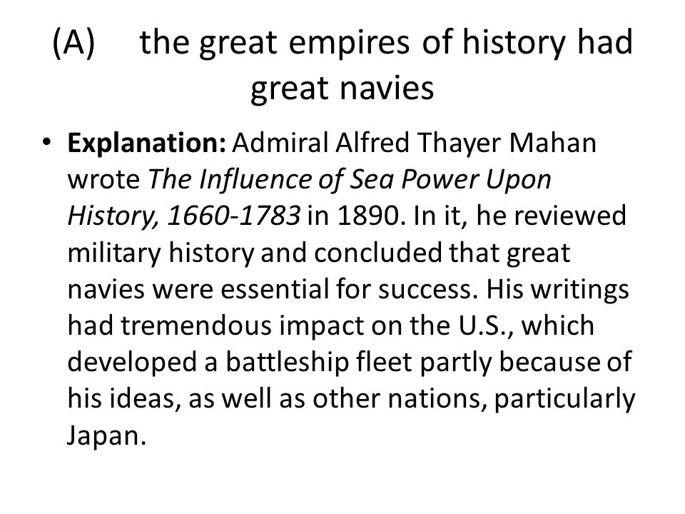 (A) the great empires of history had great navies Explanation: Admiral Alfred Thayer Mahan wrote The Influence of Sea Power Upon History, 1660-1783 in