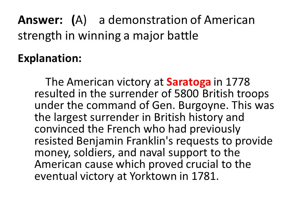 Answer: (A) a demonstration of American strength in winning a major battle Explanation: The American victory at Saratoga in 1778 resulted in the surre