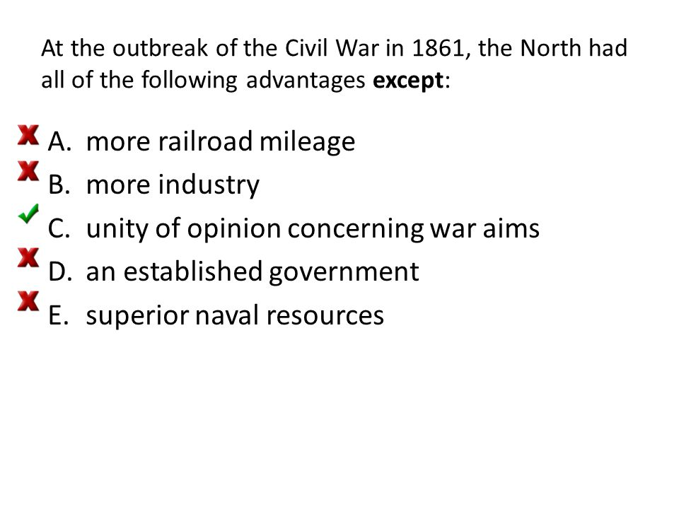 At the outbreak of the Civil War in 1861, the North had all of the following advantages except: A.more railroad mileage B.more industry C.unity of opi
