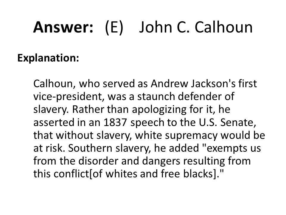 Answer: (E) John C. Calhoun Explanation: Calhoun, who served as Andrew Jackson's first vice-president, was a staunch defender of slavery. Rather than