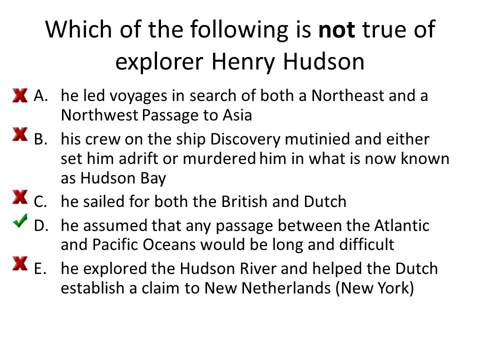 Which of the following is not true of explorer Henry Hudson A.he led voyages in search of both a Northeast and a Northwest Passage to Asia B.his crew