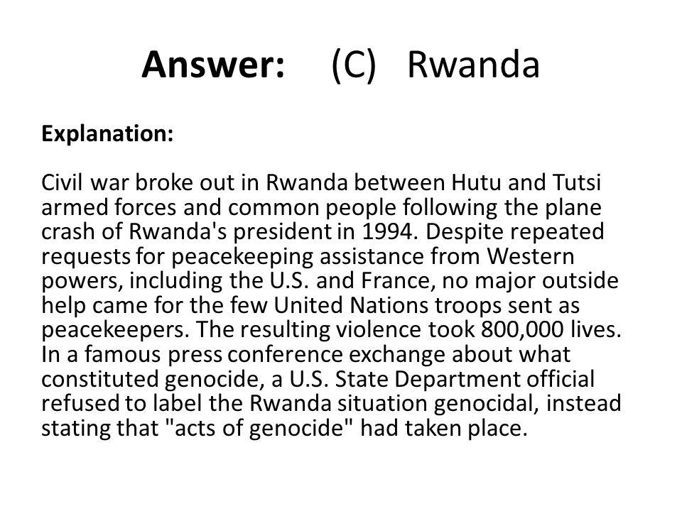 Answer: (C) Rwanda Explanation: Civil war broke out in Rwanda between Hutu and Tutsi armed forces and common people following the plane crash of Rwand