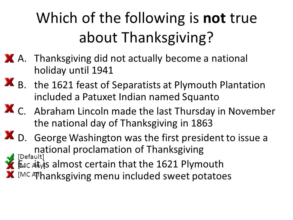 Which of the following is not true about Thanksgiving? A.Thanksgiving did not actually become a national holiday until 1941 B.the 1621 feast of Separa