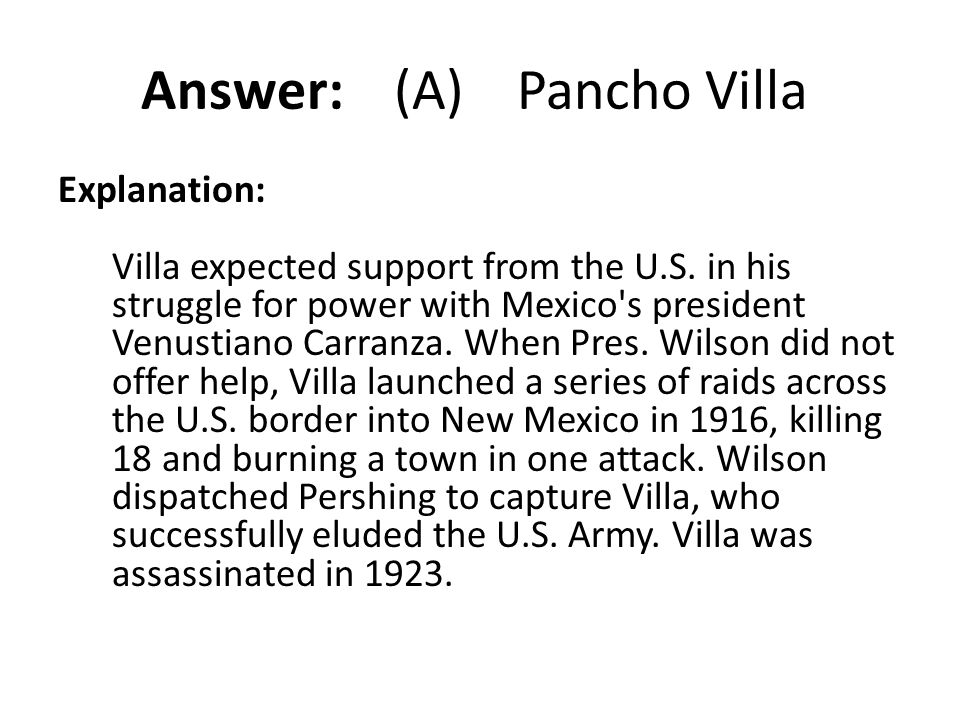 Answer: (A) Pancho Villa Explanation: Villa expected support from the U.S. in his struggle for power with Mexico's president Venustiano Carranza. When