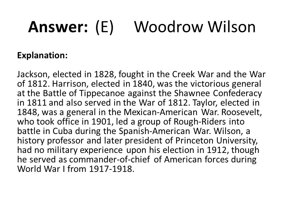 Answer: (E) Woodrow Wilson Explanation: Jackson, elected in 1828, fought in the Creek War and the War of 1812. Harrison, elected in 1840, was the vict