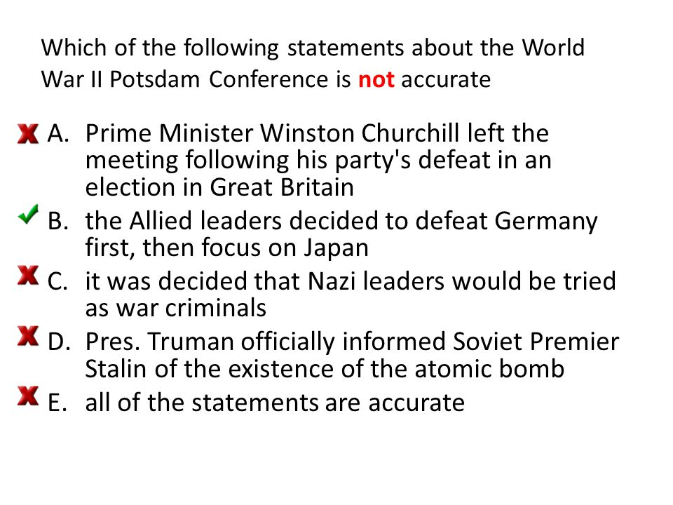 Which of the following statements about the World War II Potsdam Conference is not accurate A.Prime Minister Winston Churchill left the meeting follow