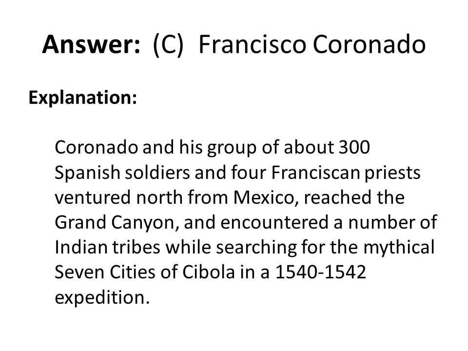 Answer: (C) Francisco Coronado Explanation: Coronado and his group of about 300 Spanish soldiers and four Franciscan priests ventured north from Mexic