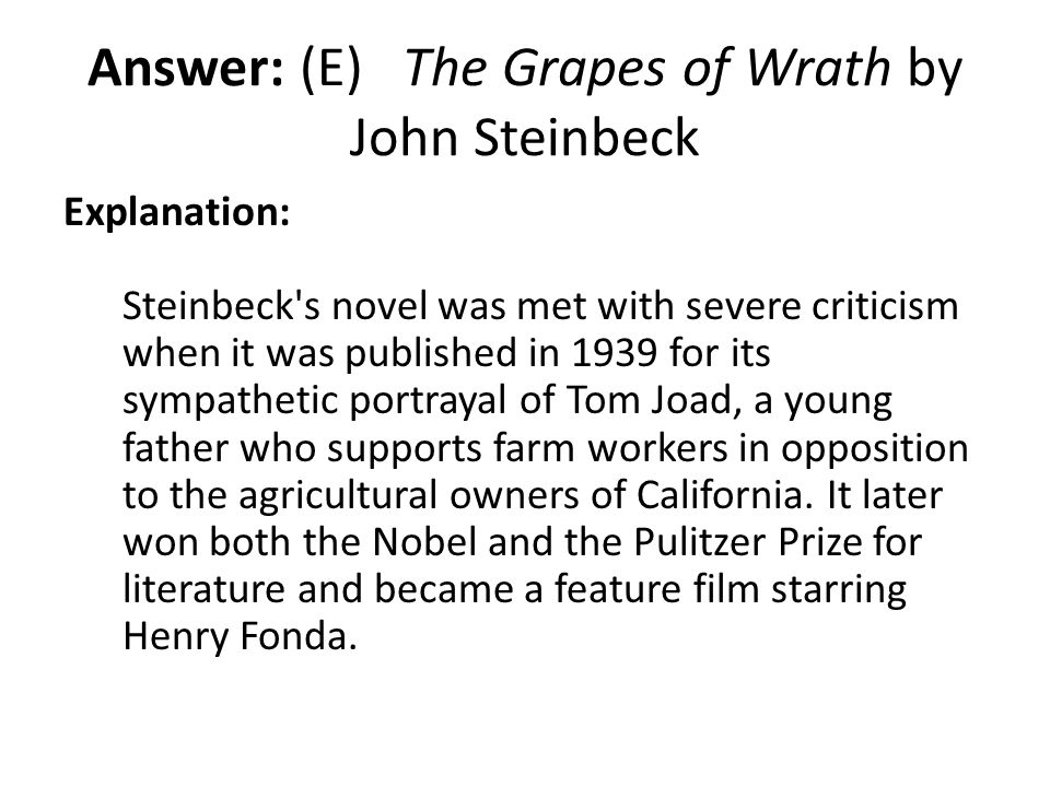 Answer: (E) The Grapes of Wrath by John Steinbeck Explanation: Steinbeck's novel was met with severe criticism when it was published in 1939 for its s